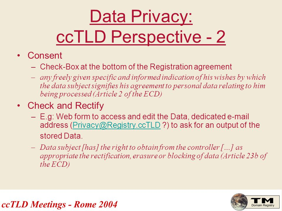 Data Privacy: ccTLD Perspective - 2 Consent –Check-Box at the bottom of the Registration agreement –any freely given specific and informed indication of his wishes by which the data subject signifies his agreement to personal data relating to him being processed (Article 2 of the ECD) Check and Rectify –E.g: Web form to access and edit the Data, dedicated e-mail address (Privacy@Registry.ccTLD ?) to ask for an output of the stored Data.Privacy@Registry.ccTLD –Data subject [has] the right to obtain from the controller […] as appropriate the rectification, erasure or blocking of data (Article 23b of the ECD)