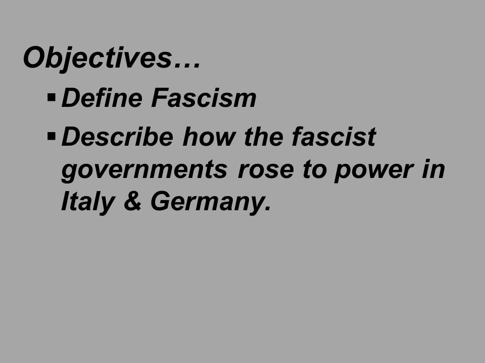 Objectives…  Define Fascism  Describe how the fascist governments rose to power in Italy & Germany.