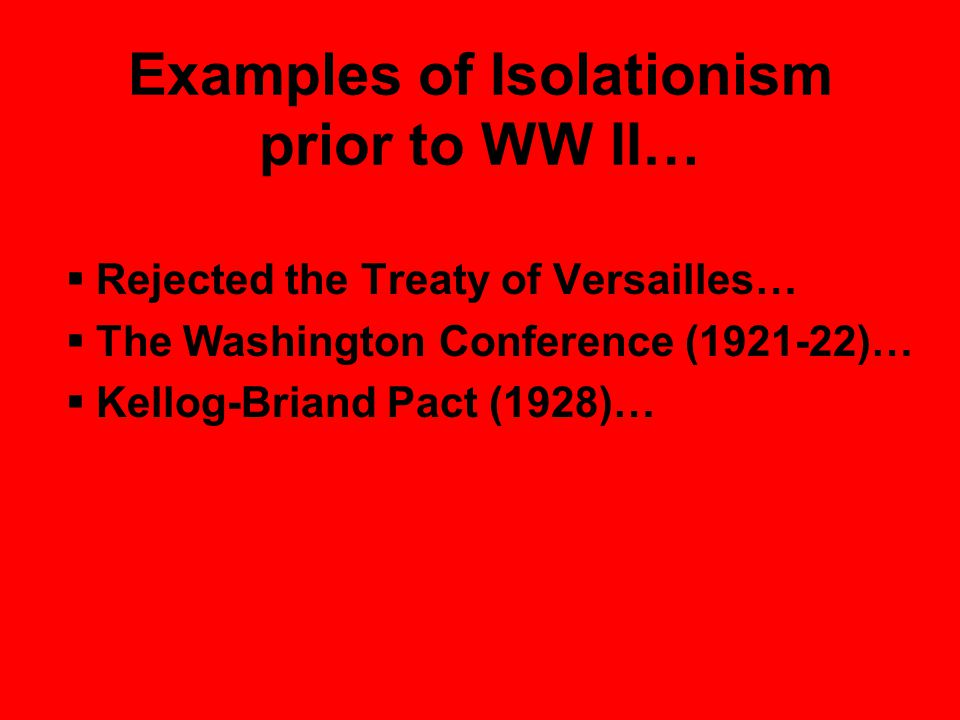 Examples of Isolationism prior to WW II…  Rejected the Treaty of Versailles…  The Washington Conference (1921-22)…  Kellog-Briand Pact (1928)…