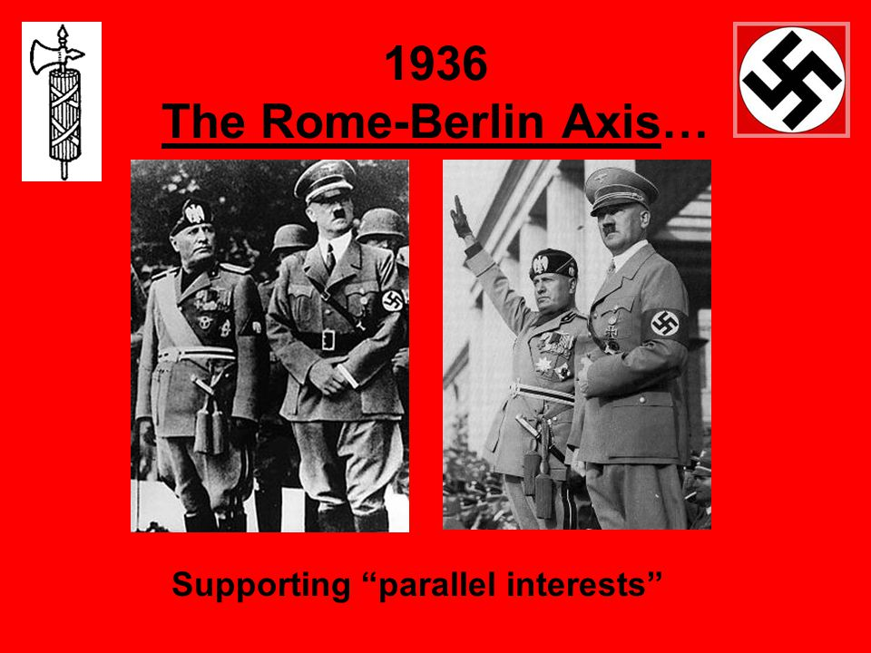 1936 The Rome-Berlin Axis… Supporting parallel interests