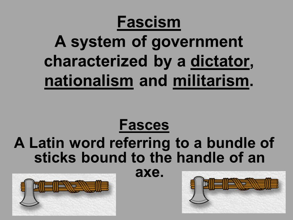 Fascism A system of government characterized by a dictator, nationalism and militarism.