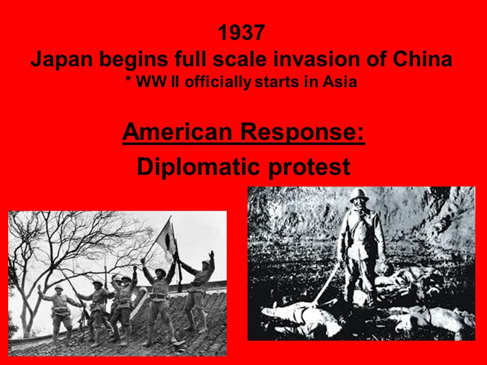 1937 Japan begins full scale invasion of China * WW II officially starts in Asia American Response: Diplomatic protest