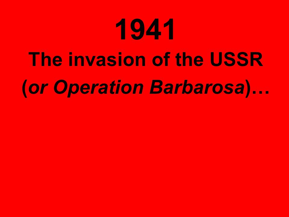 1941 The invasion of the USSR (or Operation Barbarosa)…