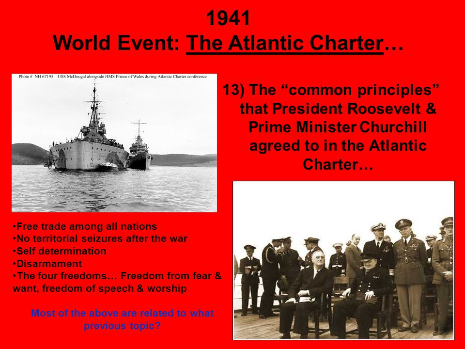 1941 World Event: The Atlantic Charter… 13) The common principles that President Roosevelt & Prime Minister Churchill agreed to in the Atlantic Charter… Free trade among all nations No territorial seizures after the war Self determination Disarmament The four freedoms… Freedom from fear & want, freedom of speech & worship Most of the above are related to what previous topic