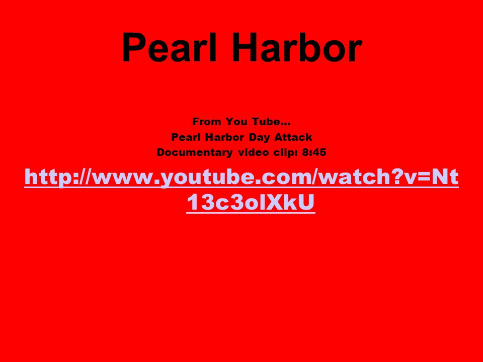 Pearl Harbor From You Tube… Pearl Harbor Day Attack Documentary video clip: 8:45 http://www.youtube.com/watch v=Nt 13c3olXkU