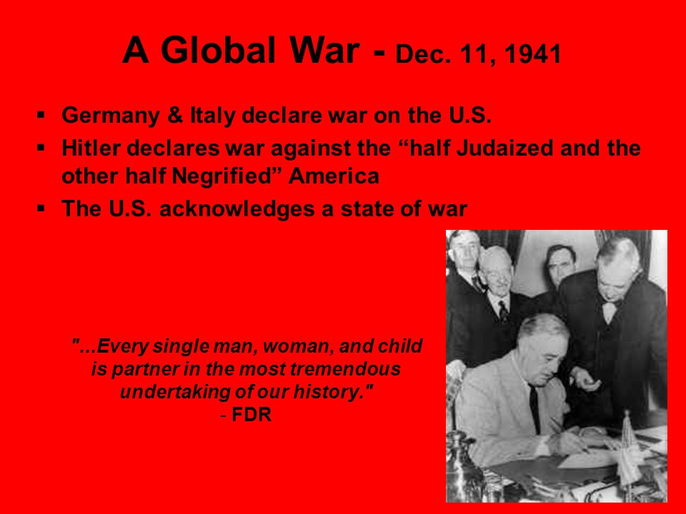 A Global War - Dec. 11, 1941  Germany & Italy declare war on the U.S.