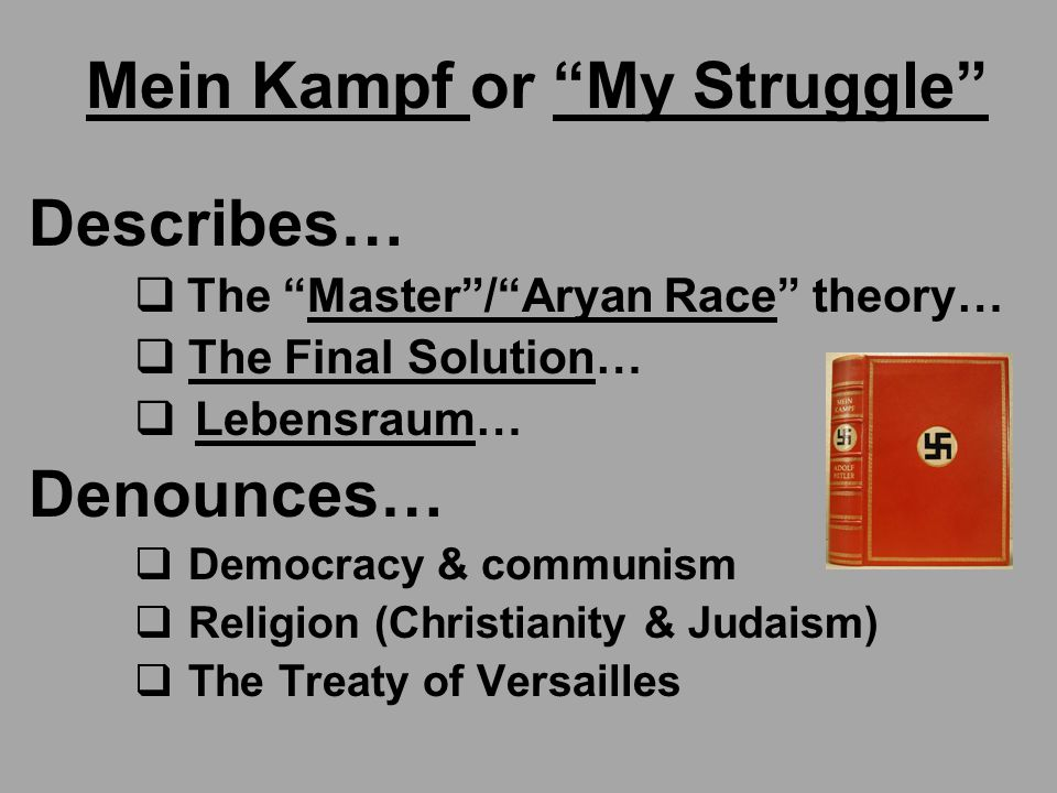 Mein Kampf or My Struggle Describes…  The Master / Aryan Race theory…  The Final Solution…  Lebensraum… Denounces…  Democracy & communism  Religion (Christianity & Judaism)  The Treaty of Versailles