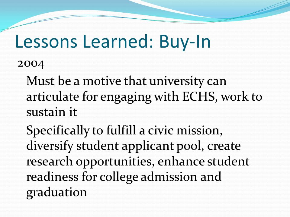 Lessons Learned: Buy-In 2004 Must be a motive that university can articulate for engaging with ECHS, work to sustain it Specifically to fulfill a civic mission, diversify student applicant pool, create research opportunities, enhance student readiness for college admission and graduation