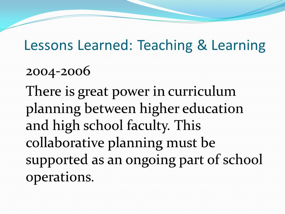 Lessons Learned: Teaching & Learning 2004-2006 There is great power in curriculum planning between higher education and high school faculty.