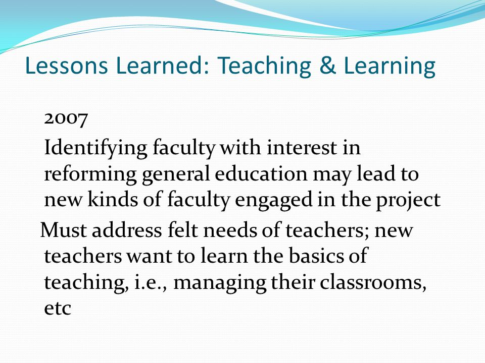 Lessons Learned: Teaching & Learning 2007 Identifying faculty with interest in reforming general education may lead to new kinds of faculty engaged in the project Must address felt needs of teachers; new teachers want to learn the basics of teaching, i.e., managing their classrooms, etc