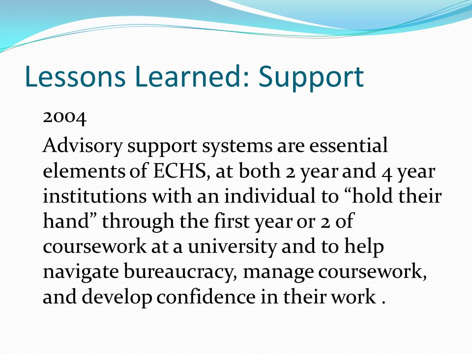 Lessons Learned: Support 2004 Advisory support systems are essential elements of ECHS, at both 2 year and 4 year institutions with an individual to hold their hand through the first year or 2 of coursework at a university and to help navigate bureaucracy, manage coursework, and develop confidence in their work.