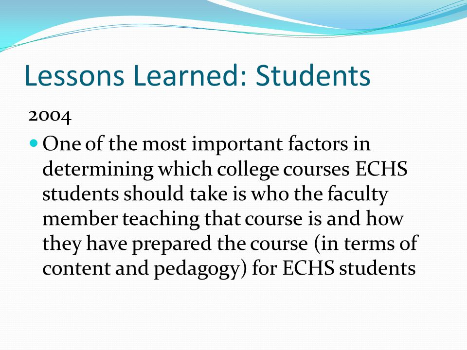 Lessons Learned: Students 2004 One of the most important factors in determining which college courses ECHS students should take is who the faculty member teaching that course is and how they have prepared the course (in terms of content and pedagogy) for ECHS students