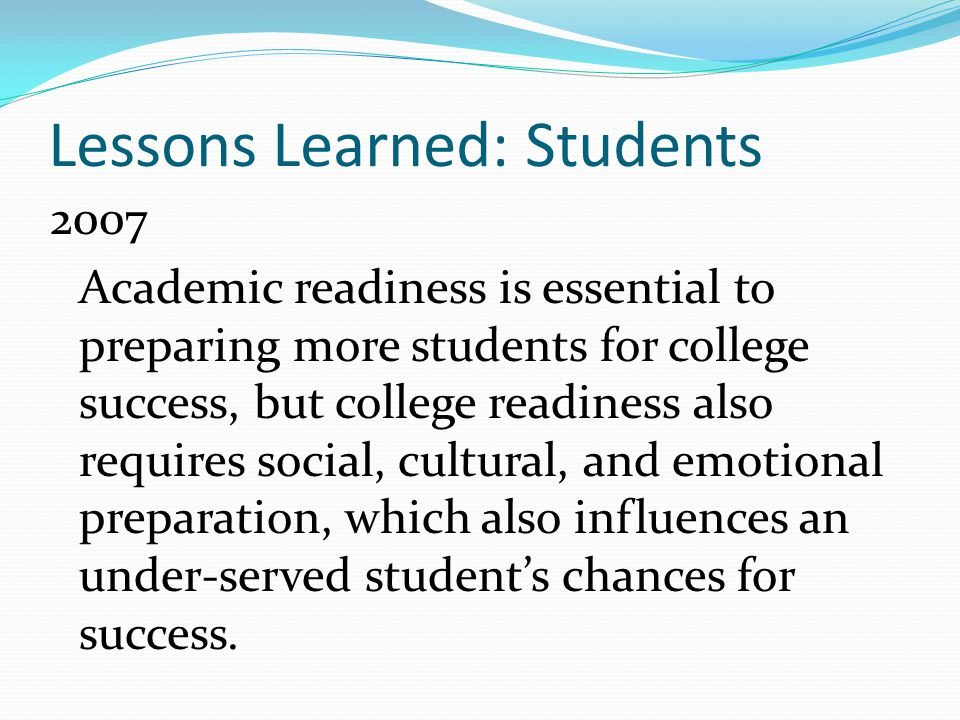 2007 Academic readiness is essential to preparing more students for college success, but college readiness also requires social, cultural, and emotional preparation, which also influences an under-served student's chances for success.