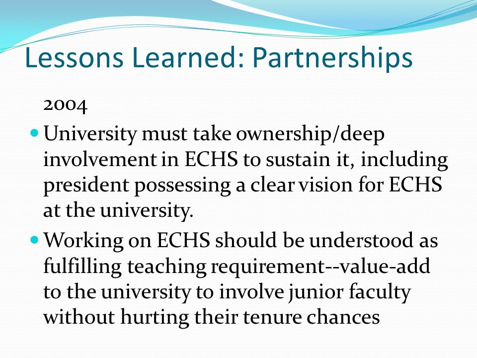 Lessons Learned: Partnerships 2004 University must take ownership/deep involvement in ECHS to sustain it, including president possessing a clear vision for ECHS at the university.