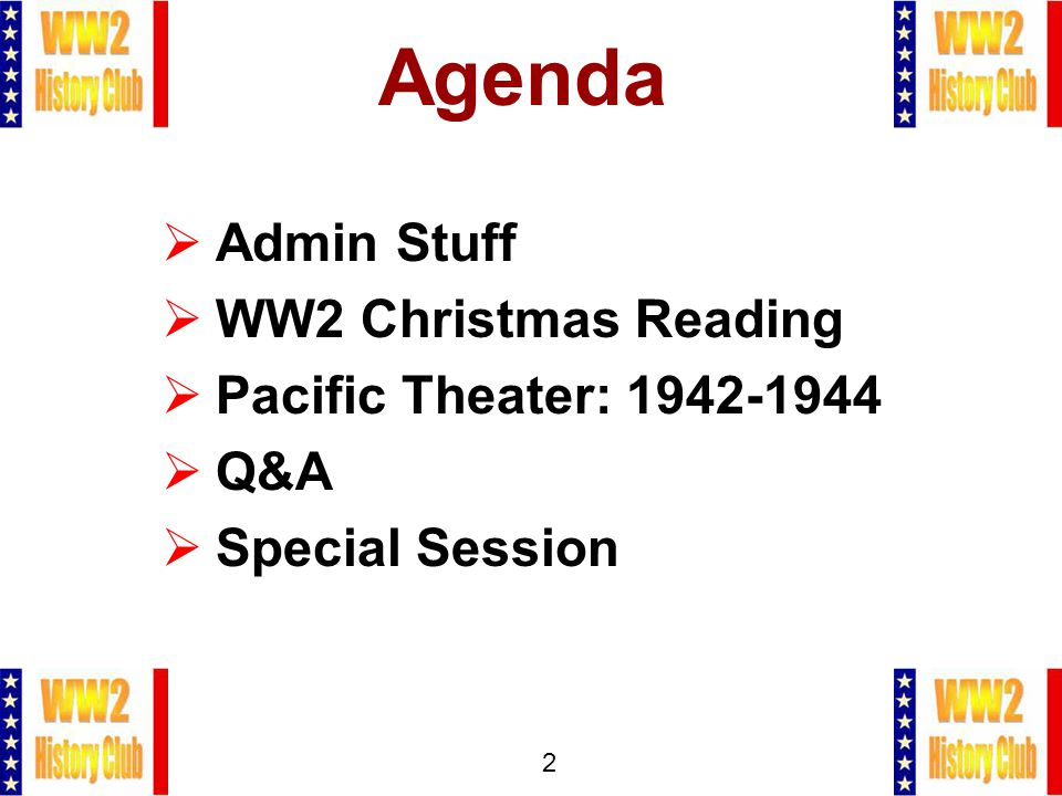 2 Agenda  Admin Stuff  WW2 Christmas Reading  Pacific Theater: 1942-1944  Q&A  Special Session