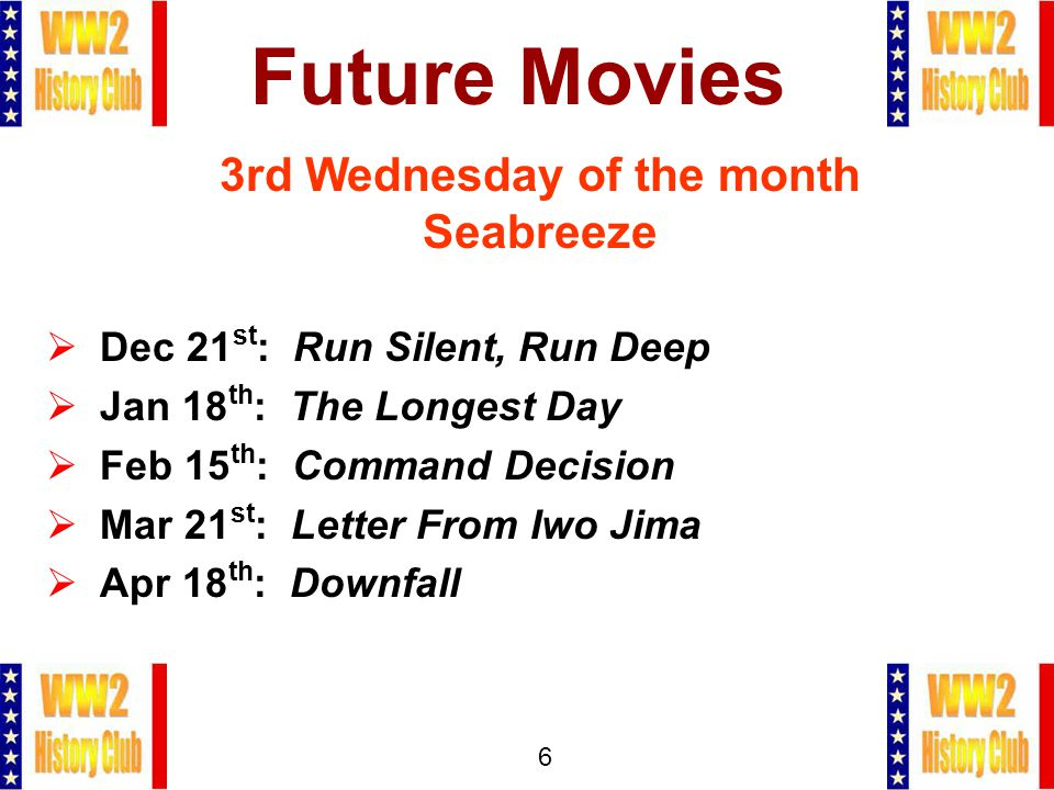 6 Future Movies 3rd Wednesday of the month Seabreeze  Dec 21 st : Run Silent, Run Deep  Jan 18 th : The Longest Day  Feb 15 th : Command Decision  Mar 21 st : Letter From Iwo Jima  Apr 18 th : Downfall
