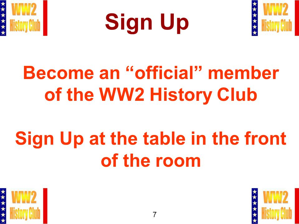 7 Sign Up Become an official member of the WW2 History Club Sign Up at the table in the front of the room