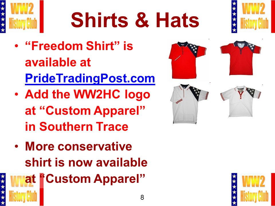 8 Shirts & Hats Freedom Shirt is available at PrideTradingPost.com Add the WW2HC logo at Custom Apparel in Southern Trace More conservative shirt is now available at Custom Apparel
