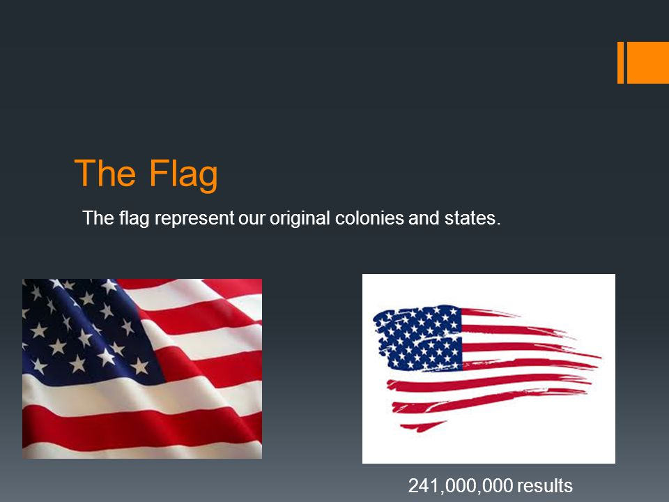 The Flag The flag represent our original colonies and states. 241,000,000 results