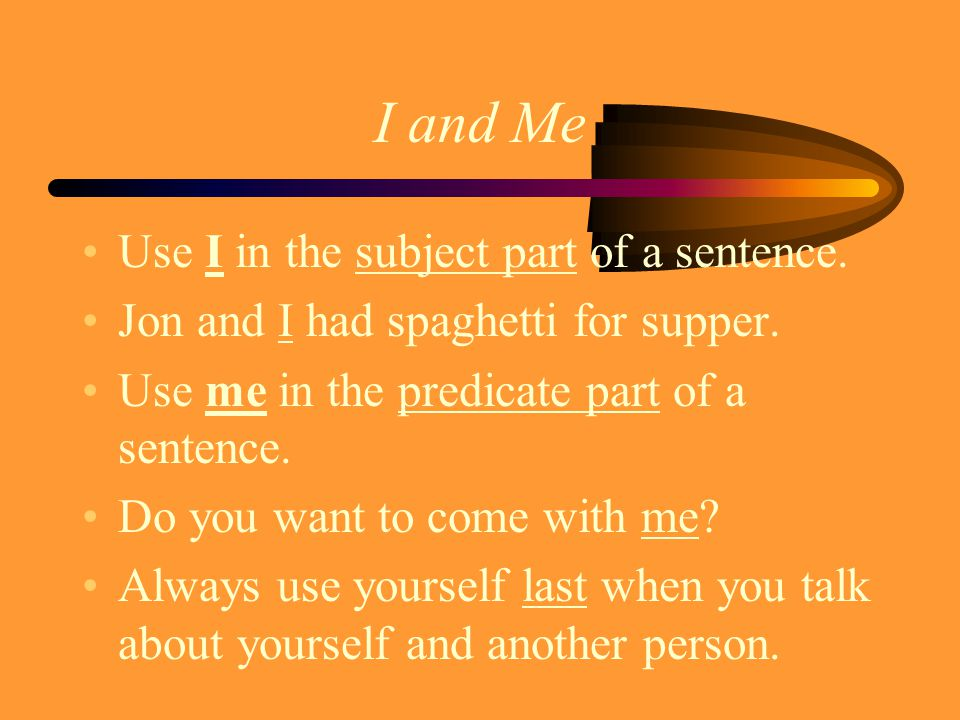 I and Me Use I in the subject part of a sentence. Jon and I had spaghetti for supper.