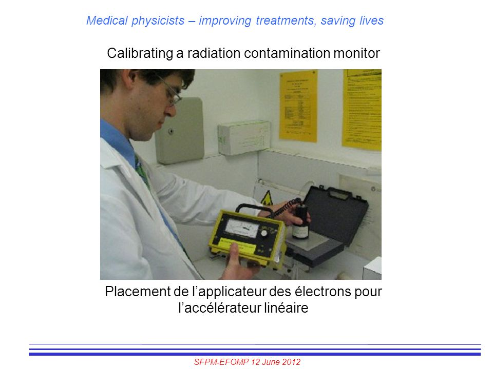 SFPM-EFOMP 12 June 2012 Medical physicists – improving treatments, saving lives Calibrating a radiation contamination monitor Placement de l'applicate