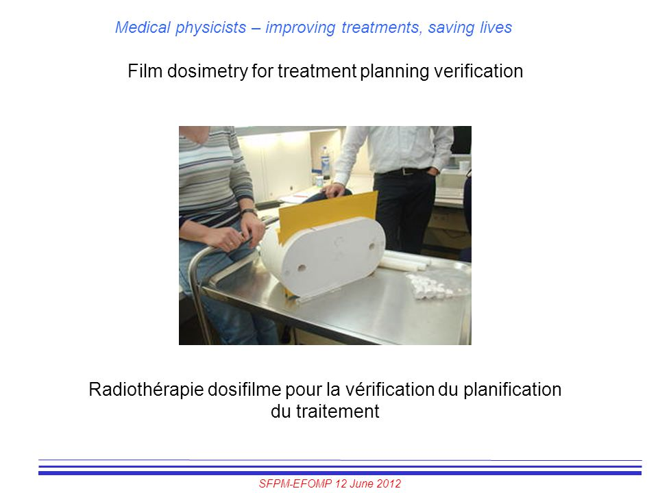 SFPM-EFOMP 12 June 2012 Medical physicists – improving treatments, saving lives Film dosimetry for treatment planning verification Radiothérapie dosif