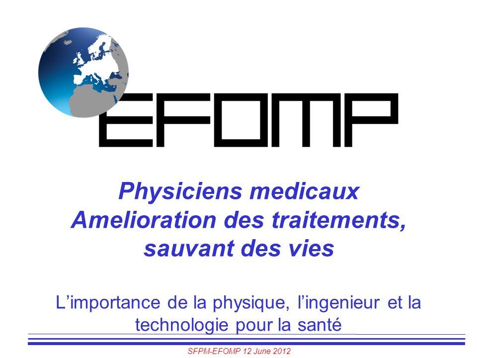 SFPM-EFOMP 12 June 2012 Physiciens medicaux Amelioration des traitements, sauvant des vies L'importance de la physique, l'ingenieur et la technologie