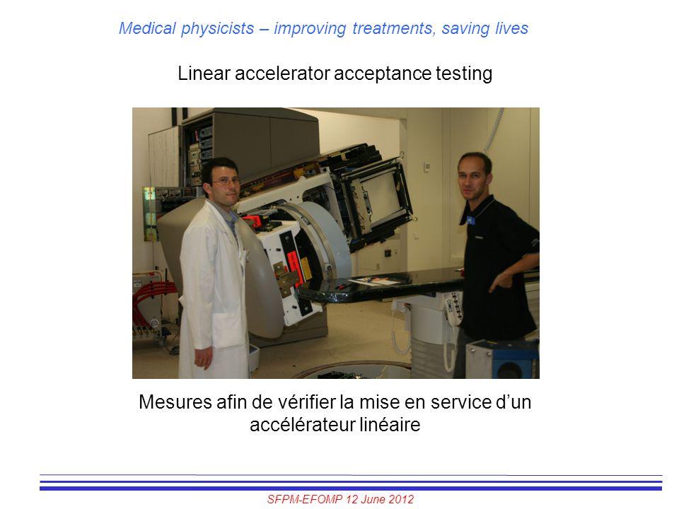 SFPM-EFOMP 12 June 2012 Medical physicists – improving treatments, saving lives Linear accelerator acceptance testing Mesures afin de vérifier la mise