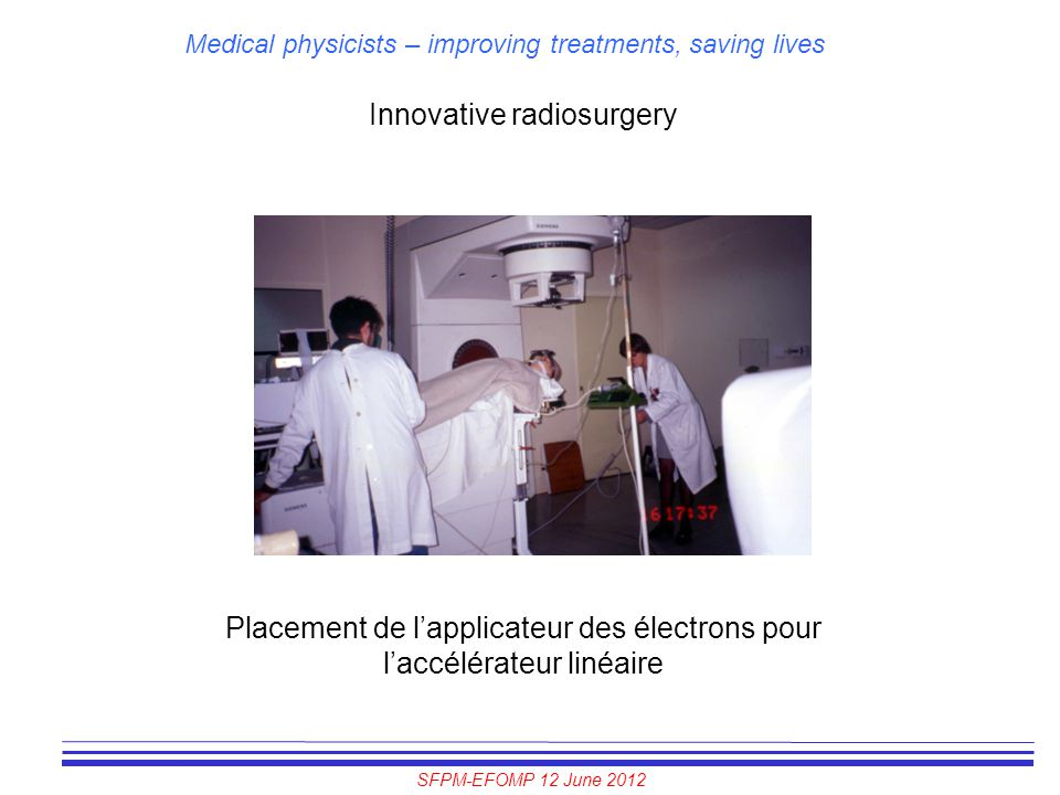 SFPM-EFOMP 12 June 2012 Medical physicists – improving treatments, saving lives Innovative radiosurgery Placement de l'applicateur des électrons pour
