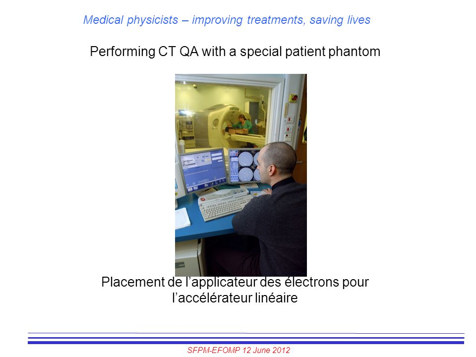 SFPM-EFOMP 12 June 2012 Medical physicists – improving treatments, saving lives Performing CT QA with a special patient phantom Placement de l'applica