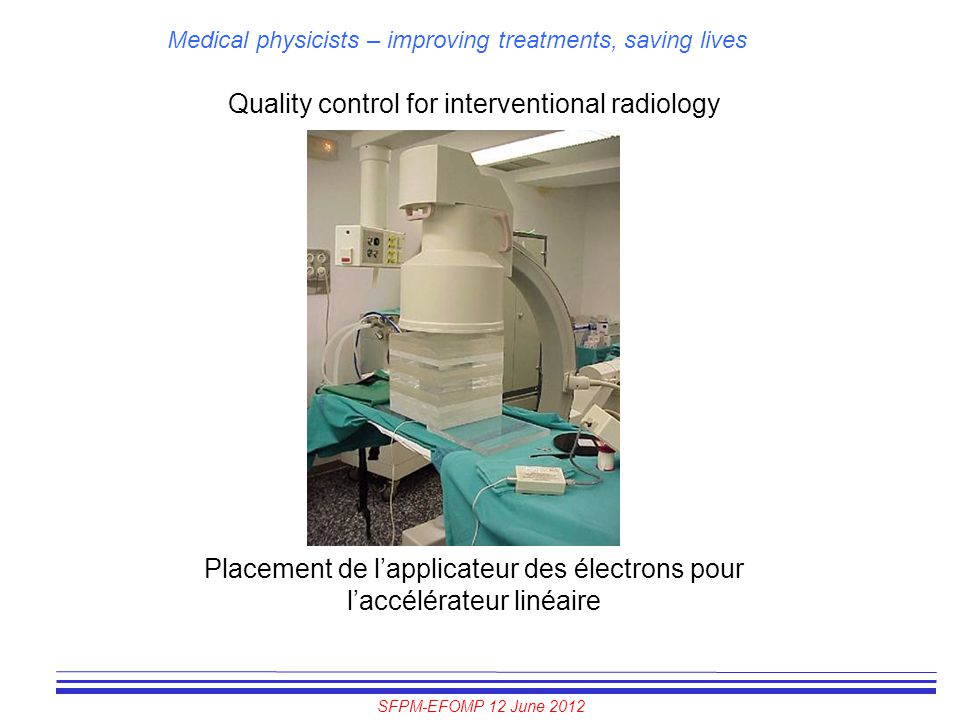 SFPM-EFOMP 12 June 2012 Medical physicists – improving treatments, saving lives Quality control for interventional radiology Placement de l'applicateu
