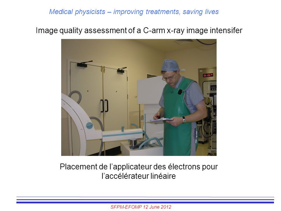 SFPM-EFOMP 12 June 2012 Medical physicists – improving treatments, saving lives Image quality assessment of a C-arm x-ray image intensifer Placement d
