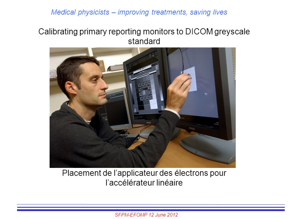 SFPM-EFOMP 12 June 2012 Medical physicists – improving treatments, saving lives Calibrating primary reporting monitors to DICOM greyscale standard Pla