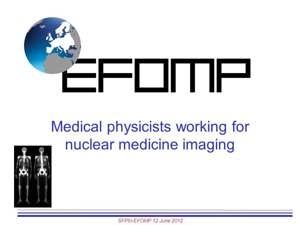 SFPM-EFOMP 12 June 2012 Medical physicists working for nuclear medicine imaging