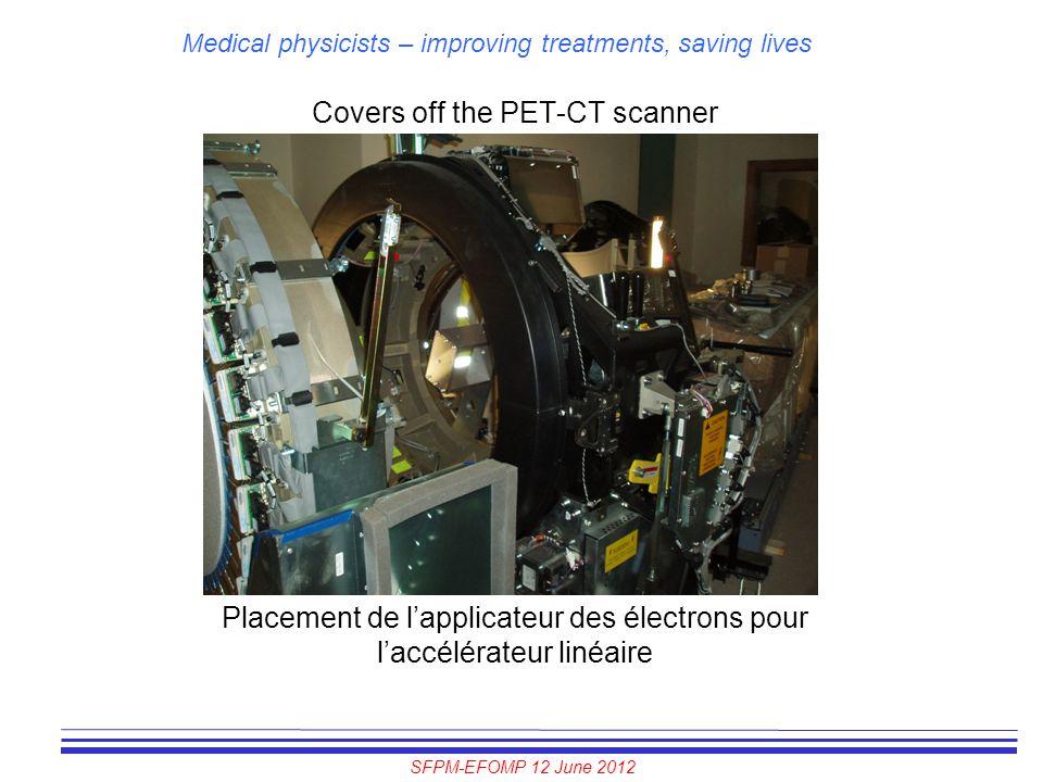 SFPM-EFOMP 12 June 2012 Medical physicists – improving treatments, saving lives Covers off the PET-CT scanner Placement de l'applicateur des électrons