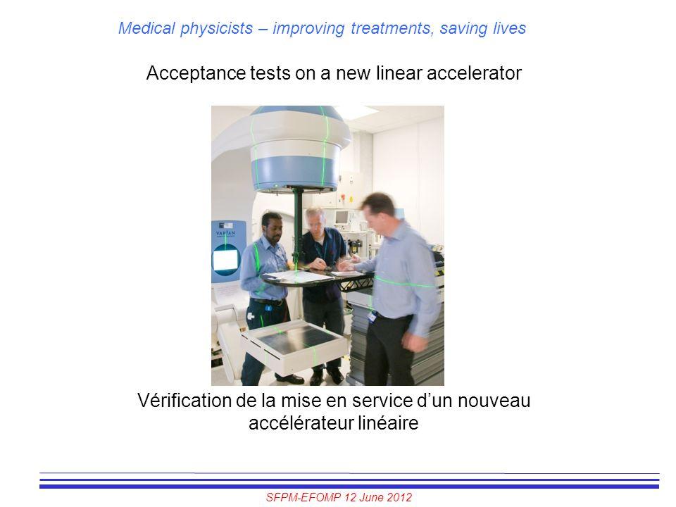 SFPM-EFOMP 12 June 2012 Medical physicists – improving treatments, saving lives Acceptance tests on a new linear accelerator Vérification de la mise e
