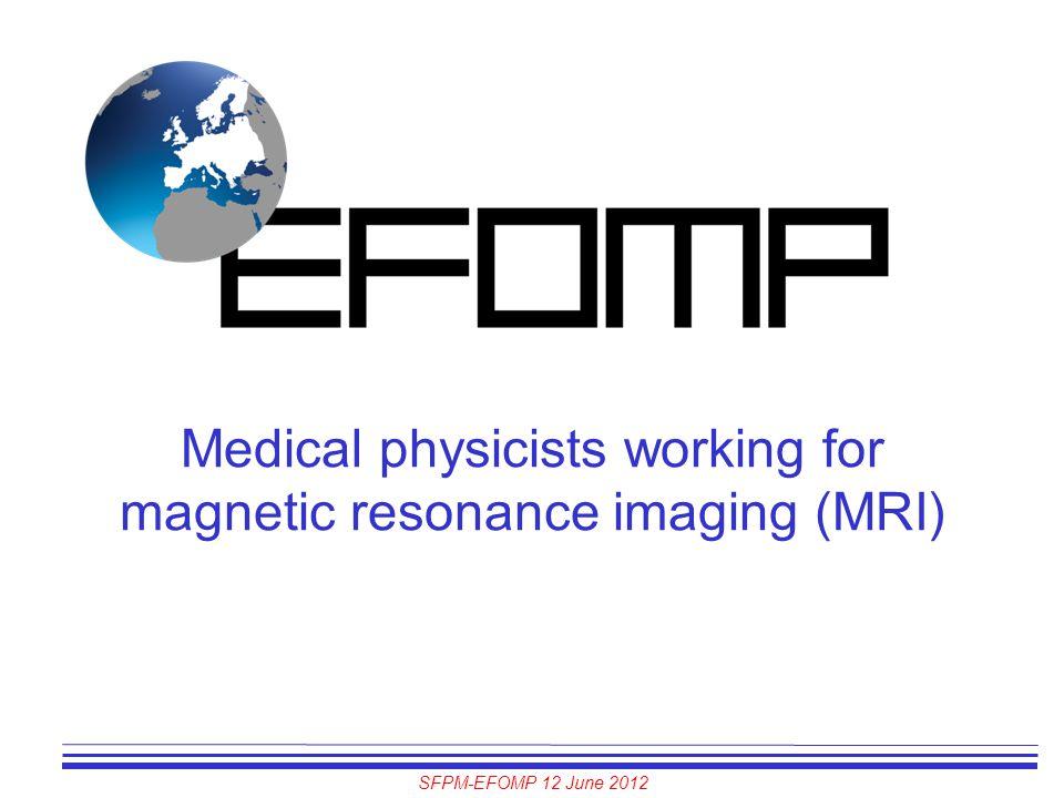 SFPM-EFOMP 12 June 2012 Medical physicists working for magnetic resonance imaging (MRI)