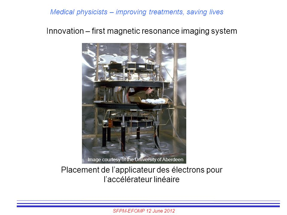 SFPM-EFOMP 12 June 2012 Medical physicists – improving treatments, saving lives Innovation – first magnetic resonance imaging system Placement de l'ap