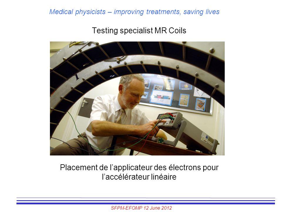 SFPM-EFOMP 12 June 2012 Medical physicists – improving treatments, saving lives Testing specialist MR Coils Placement de l'applicateur des électrons p