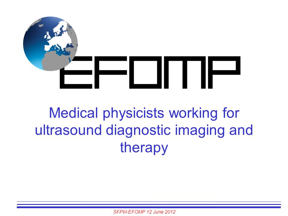 SFPM-EFOMP 12 June 2012 Medical physicists working for ultrasound diagnostic imaging and therapy