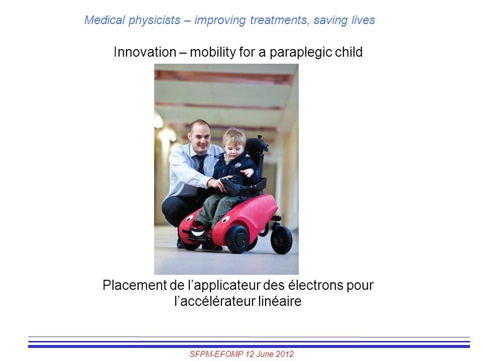 SFPM-EFOMP 12 June 2012 Medical physicists – improving treatments, saving lives Innovation – mobility for a paraplegic child Placement de l'applicateu