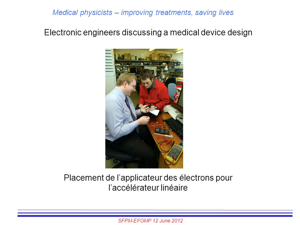 SFPM-EFOMP 12 June 2012 Medical physicists – improving treatments, saving lives Electronic engineers discussing a medical device design Placement de l