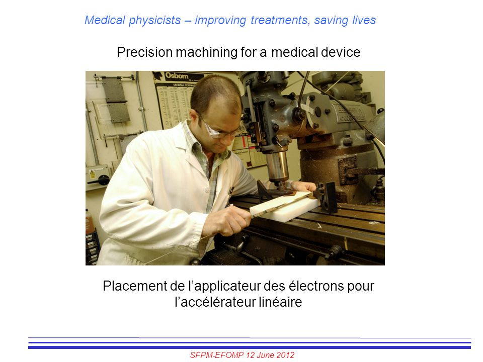 SFPM-EFOMP 12 June 2012 Medical physicists – improving treatments, saving lives Precision machining for a medical device Placement de l'applicateur de