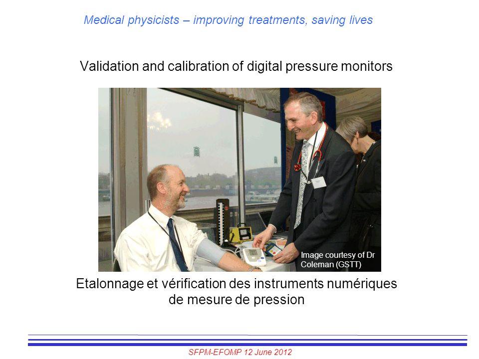 SFPM-EFOMP 12 June 2012 Medical physicists – improving treatments, saving lives Validation and calibration of digital pressure monitors Etalonnage et