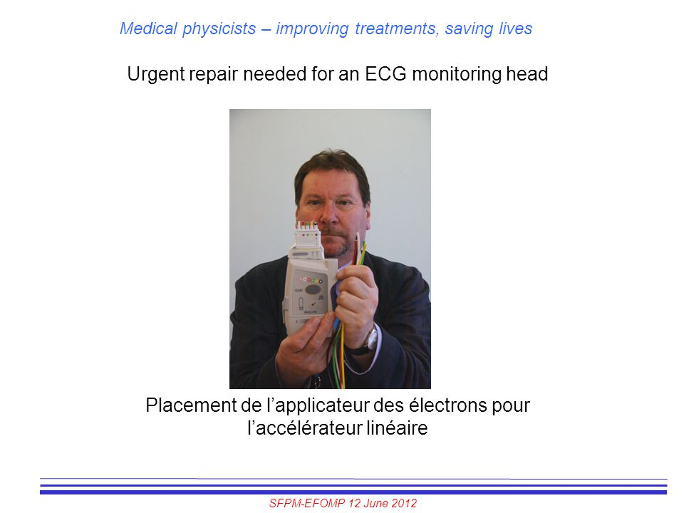 SFPM-EFOMP 12 June 2012 Medical physicists – improving treatments, saving lives Urgent repair needed for an ECG monitoring head Placement de l'applica