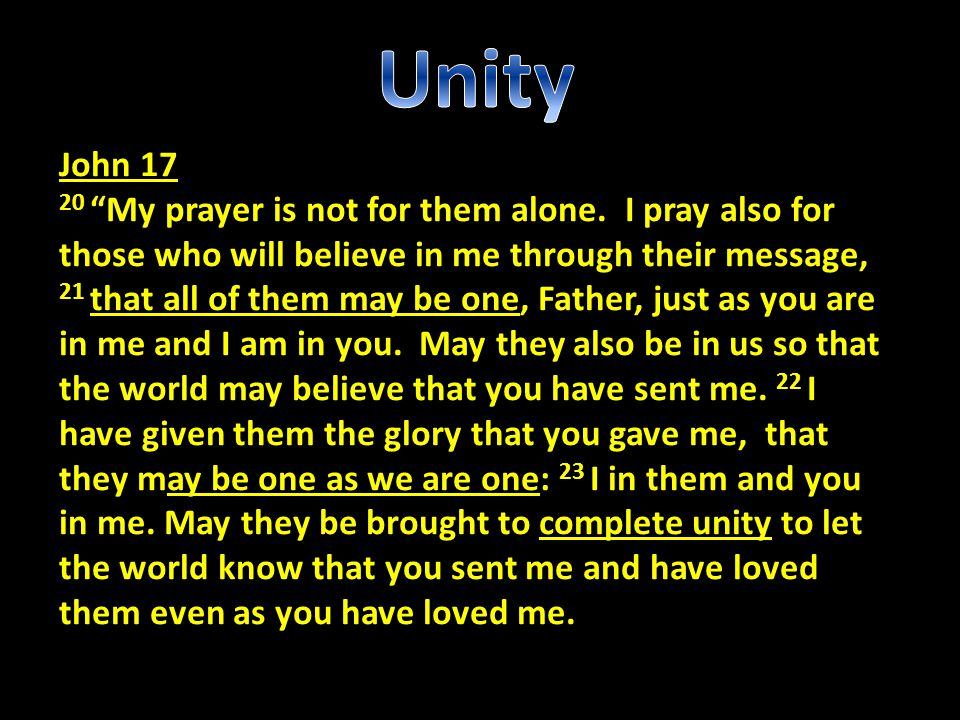 """John 17 20 """"My prayer is not for them alone. I pray also for those who will believe in me through their message, 21 that all of them may be one, Fathe"""
