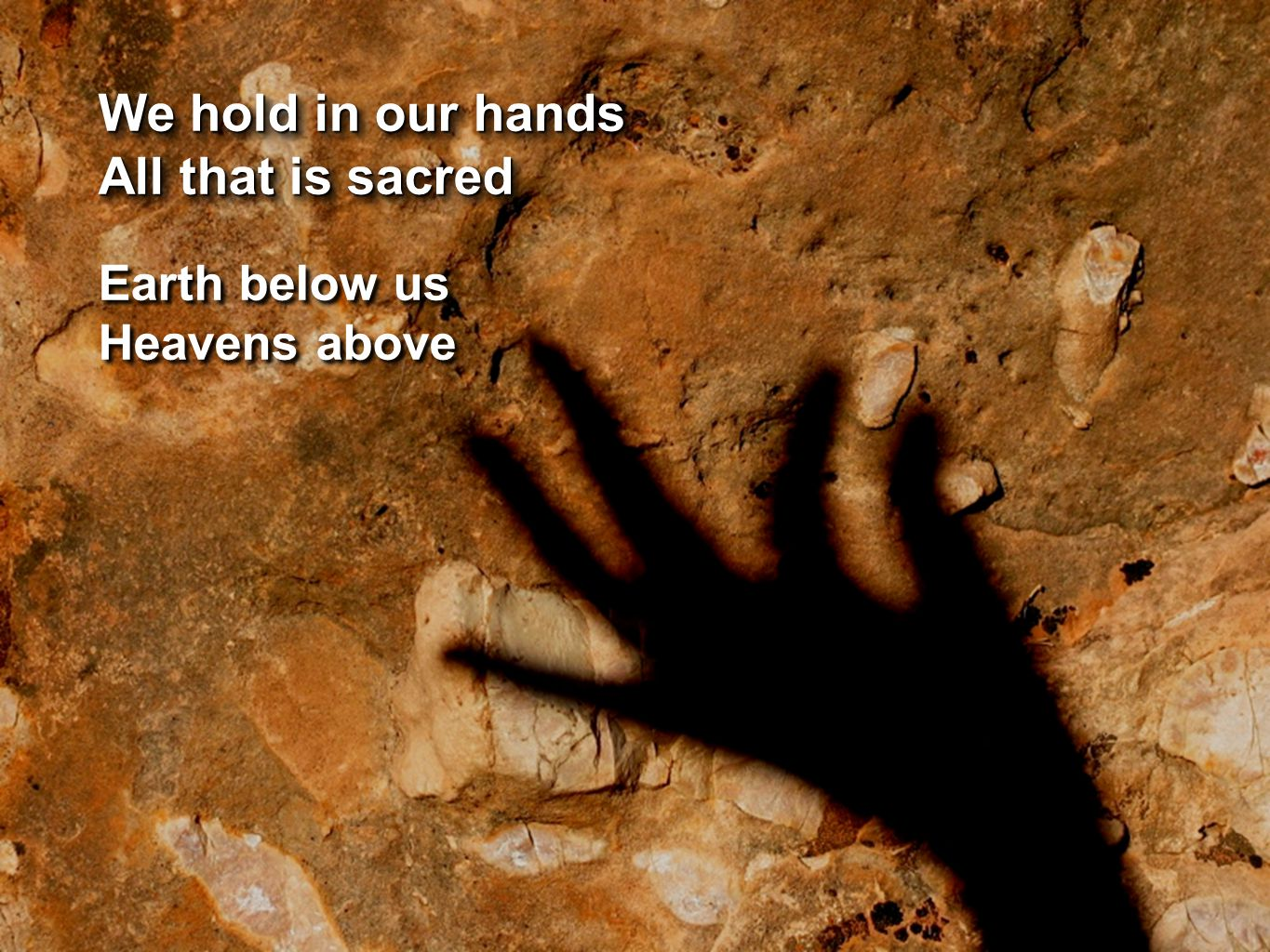 We hold in our hands All that is sacred We hold in our hands All that is sacred Earth below us Heavens above