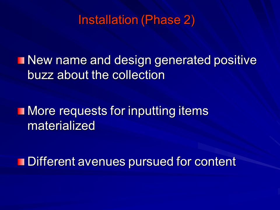Installation (Phase 2) New name and design generated positive buzz about the collection More requests for inputting items materialized Different avenues pursued for content