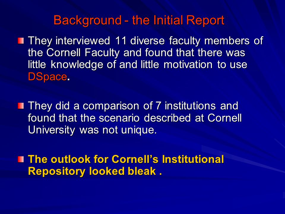 Background - the Initial Report They interviewed 11 diverse faculty members of the Cornell Faculty and found that there was little knowledge of and little motivation to use DSpace.