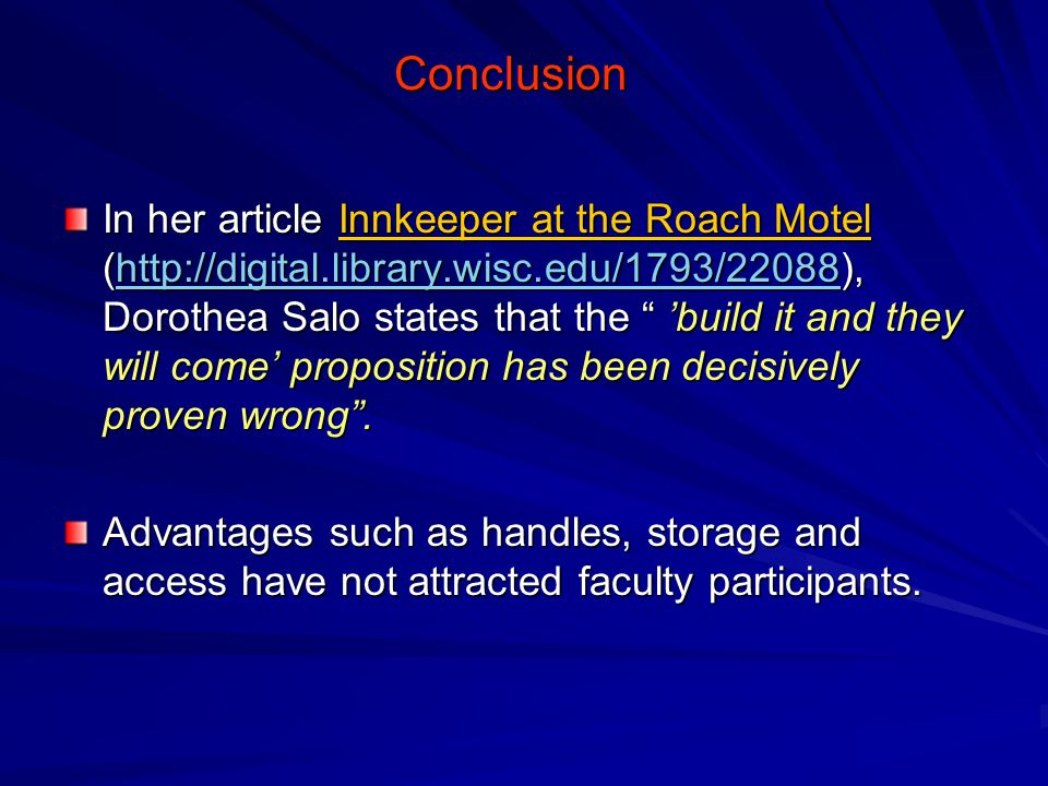 Conclusion In her article Innkeeper at the Roach Motel (http://digital.library.wisc.edu/1793/22088), Dorothea Salo states that the 'build it and they will come' proposition has been decisively proven wrong .